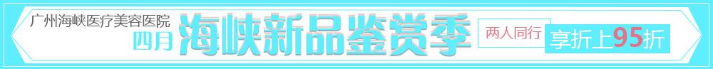 四月海峡新品鉴赏季 广州海峡整形焕新季