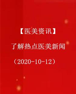 【医美资讯】了解热点医美新闻(2020-10-12)