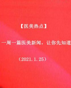 【医美热点】一周一篇医美新闻,让你先知道(2021.1.25)