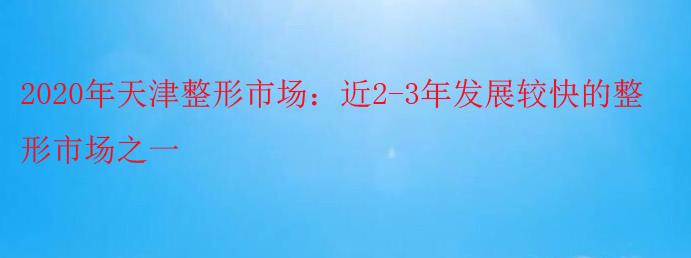 2020年天津整形市场:近2-3年发展较快的整形市场之一